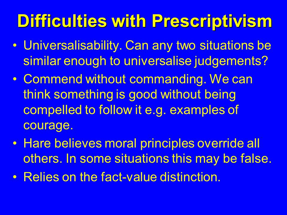 Difficulties with Prescriptivism Universalisability.