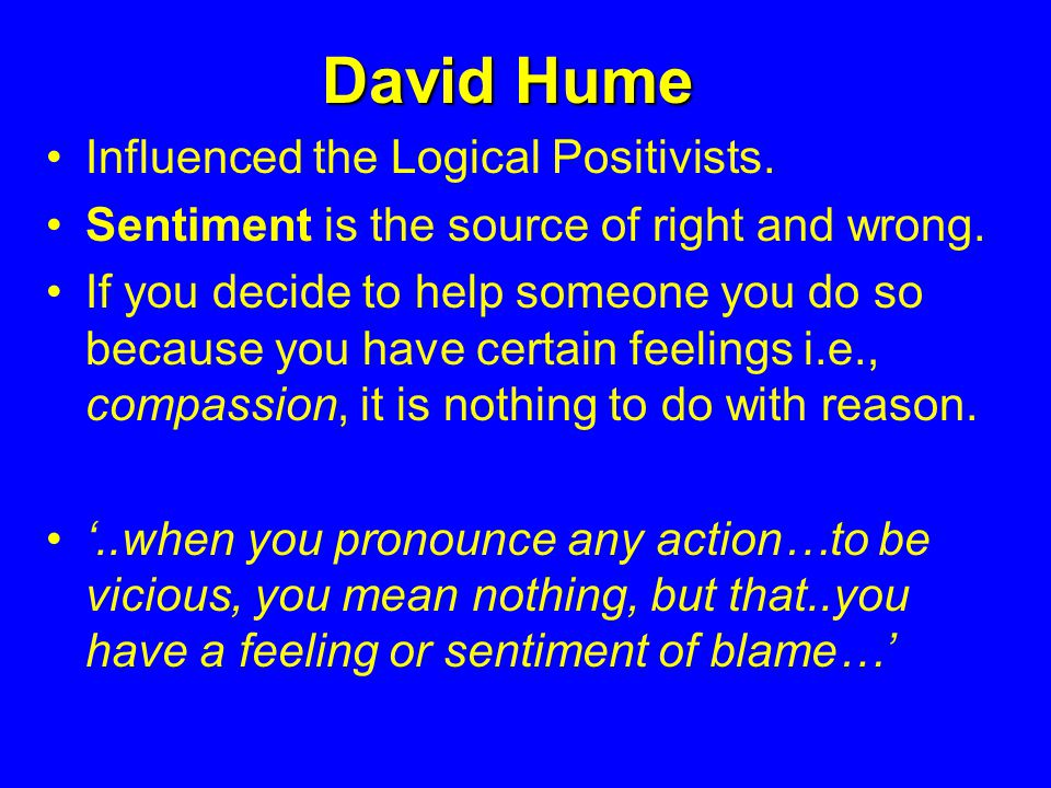 David Hume Influenced the Logical Positivists. Sentiment is the source of right and wrong.