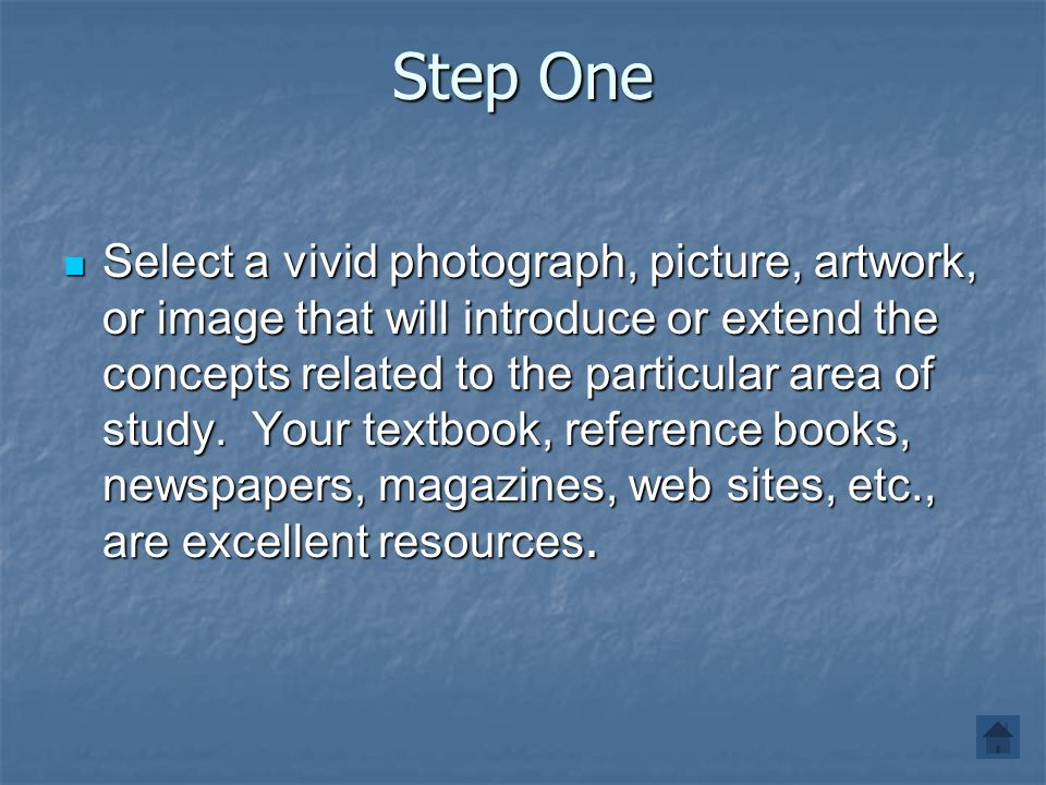 Step One Select a vivid photograph, picture, artwork, or image that will introduce or extend the concepts related to the particular area of study. You