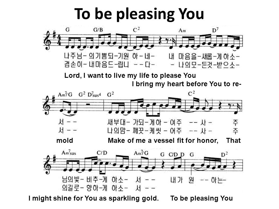 To be pleasing You Lord, I want to live my life to please You I bring my heart before You to re- mold Make of me a vessel fit for honor, That I might