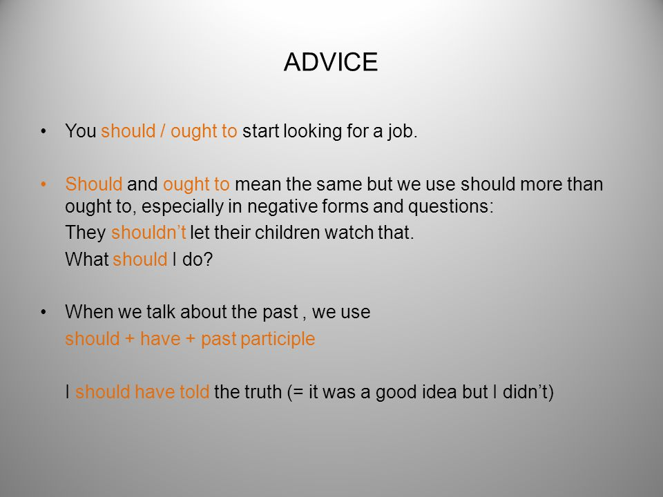 ADVICE You should / ought to start looking for a job. Should and ought to mean the same but we use should more than ought to, especially in negative f