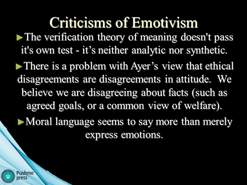 Criticisms of Emotivism ► The verification theory of meaning doesn t pass it s own test - it's neither analytic nor synthetic.