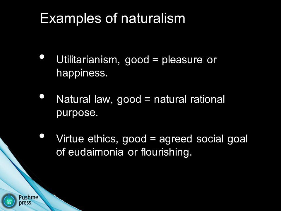 Utilitarianism, good = pleasure or happiness. Natural law, good = natural rational purpose.