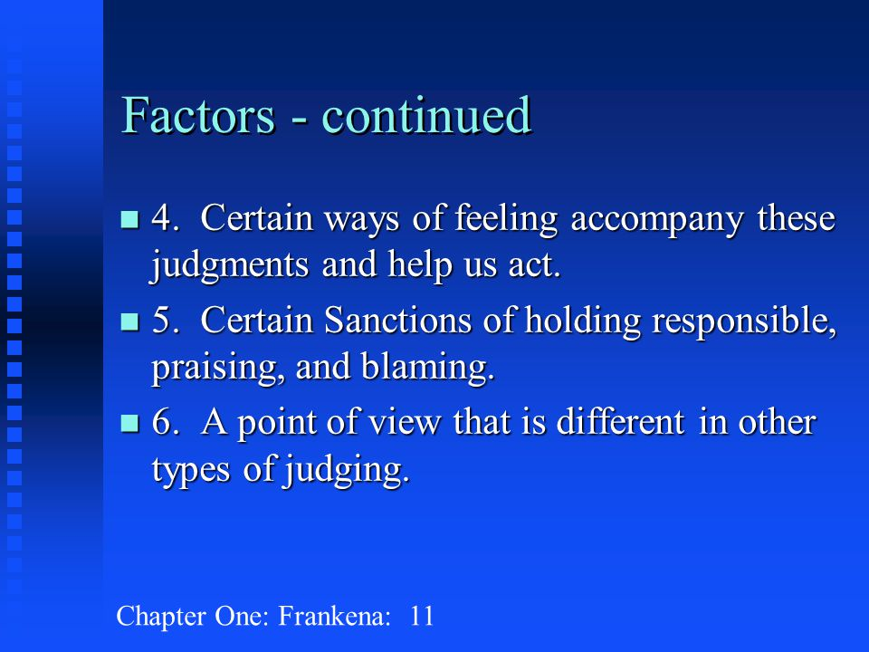 Chapter One: Frankena: 11 Factors - continued n 4. Certain ways of feeling accompany these judgments and help us act. n 5. Certain Sanctions of holdin