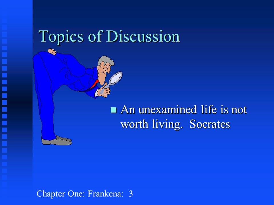 Chapter One: Frankena: 3 Topics of Discussion n An unexamined life is not worth living. Socrates