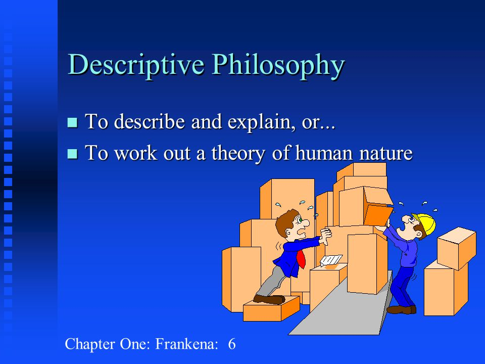 Chapter One: Frankena: 6 Descriptive Philosophy n To describe and explain, or... n To work out a theory of human nature