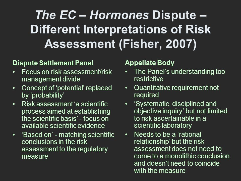 The EC – Hormones Dispute – Different Interpretations of Risk Assessment (Fisher, 2007) Dispute Settlement Panel Focus on risk assessment/risk management divide Concept of 'potential' replaced by 'probability' Risk assessment 'a scientific process aimed at establishing the scientific basis' - focus on available scientific evidence 'Based on' - matching scientific conclusions in the risk assessment to the regulatory measure Appellate Body The Panel's understanding too restrictive Quantitative requirement not required 'Systematic, disciplined and objective inquiry' but not limited to risk ascertainable in a scientific laboratory Needs to be a 'rational relationship' but the risk assessment does not need to come to a monolithic conclusion and doesn't need to coincide with the measure