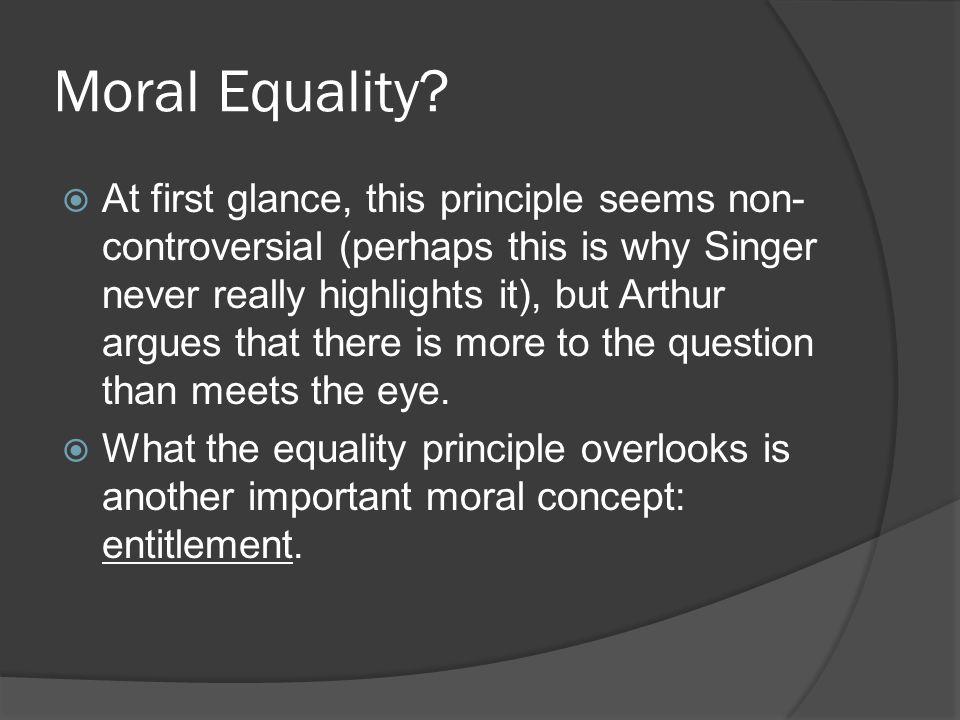 Moral Equality?  At first glance, this principle seems non- controversial (perhaps this is why Singer never really highlights it), but Arthur argues