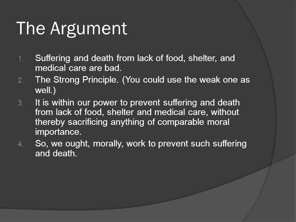 The Argument 1. Suffering and death from lack of food, shelter, and medical care are bad. 2. The Strong Principle. (You could use the weak one as well