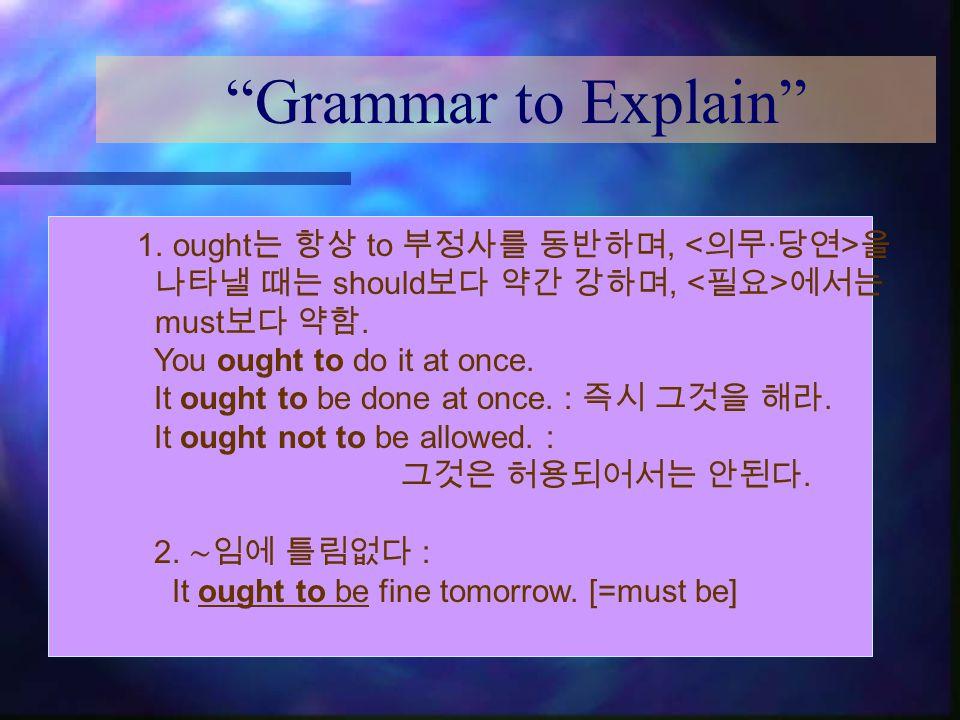 Grammar to Explain 1. ought 는 항상 to 부정사를 동반하며, 을 나타낼 때는 should 보다 약간 강하며, 에서는 must 보다 약함.