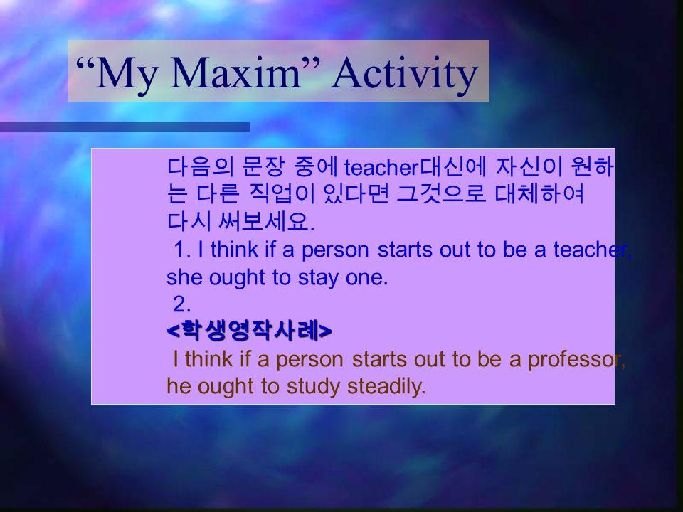 My Maxim Activity 다음의 문장 중에 teacher 대신에 자신이 원하 는 다른 직업이 있다면 그것으로 대체하여 다시 써보세요.