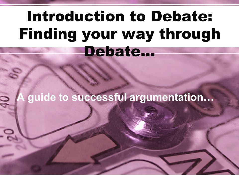 Introduction to Debate: Finding your way through Debate… A guide to successful argumentation…