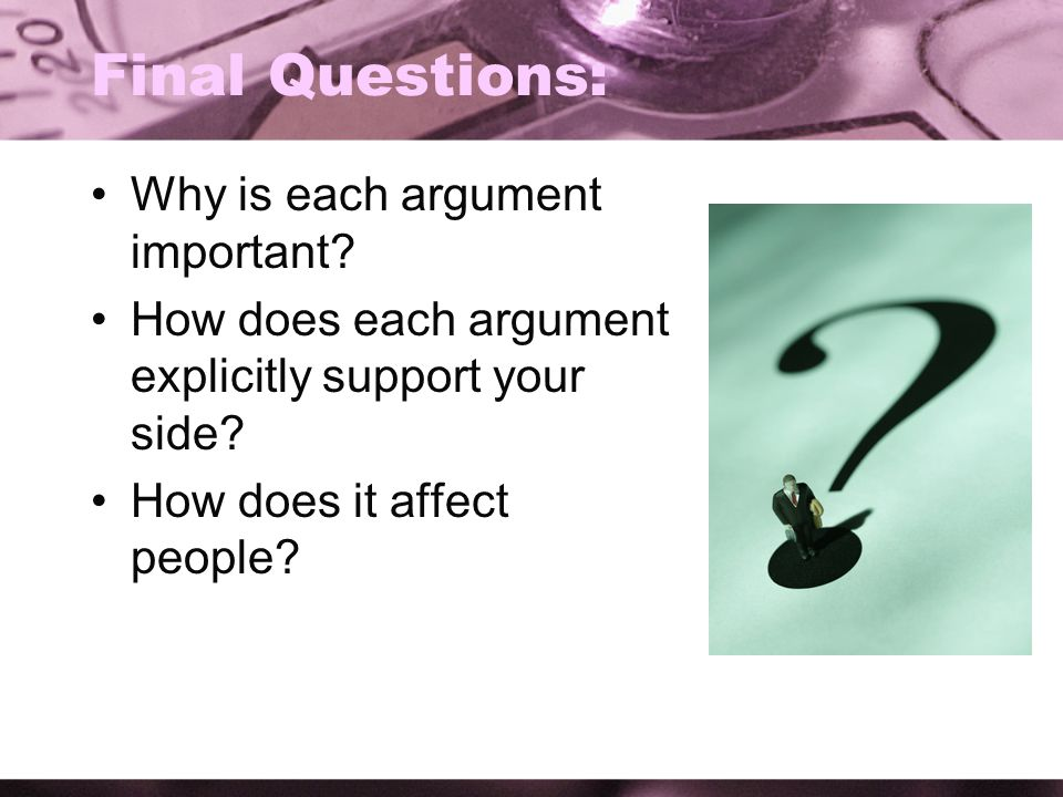 Final Questions: Why is each argument important? How does each argument explicitly support your side? How does it affect people?