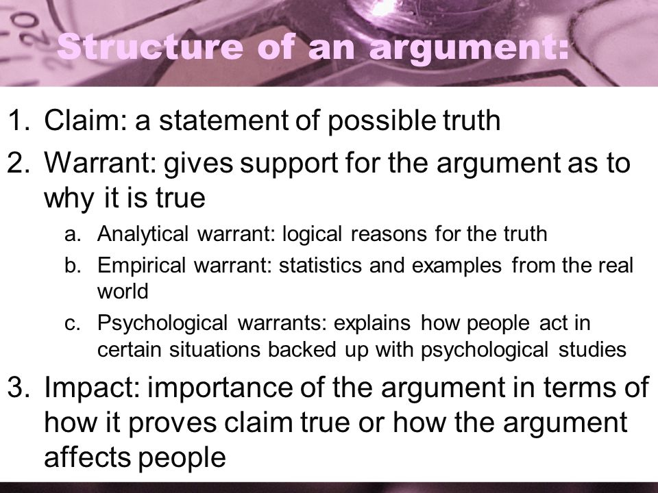 Structure of an argument: 1.Claim: a statement of possible truth 2.Warrant: gives support for the argument as to why it is true a.Analytical warrant: