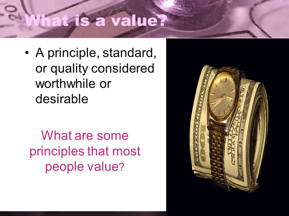 What is a value? A principle, standard, or quality considered worthwhile or desirable What are some principles that most people value ?