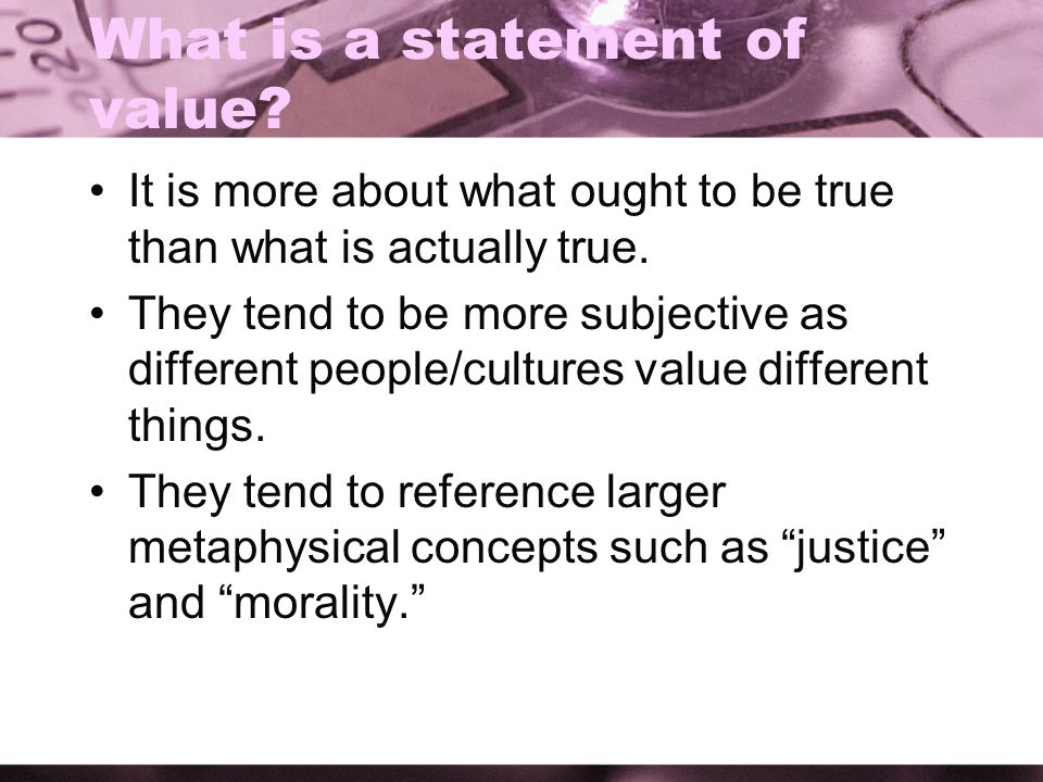 What is a statement of value? It is more about what ought to be true than what is actually true. They tend to be more subjective as different people/c