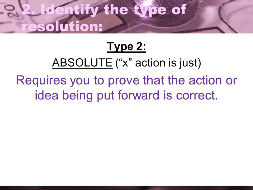 "2. Identify the type of resolution: Type 2: ABSOLUTE (""x"" action is just) Requires you to prove that the action or idea being put forward is correct."