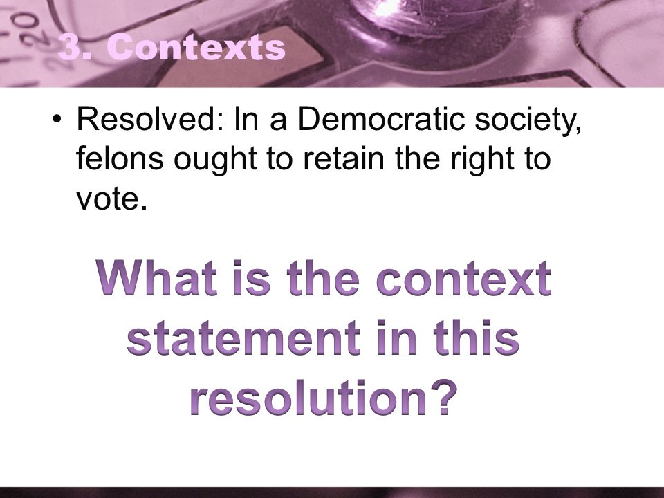 3. Contexts Resolved: In a Democratic society, felons ought to retain the right to vote.