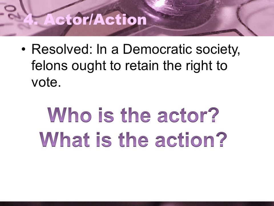 4. Actor/Action Resolved: In a Democratic society, felons ought to retain the right to vote.