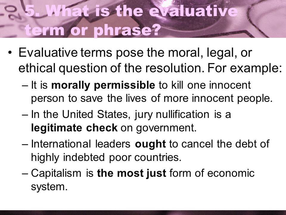 5. What is the evaluative term or phrase? Evaluative terms pose the moral, legal, or ethical question of the resolution. For example: –It is morally p