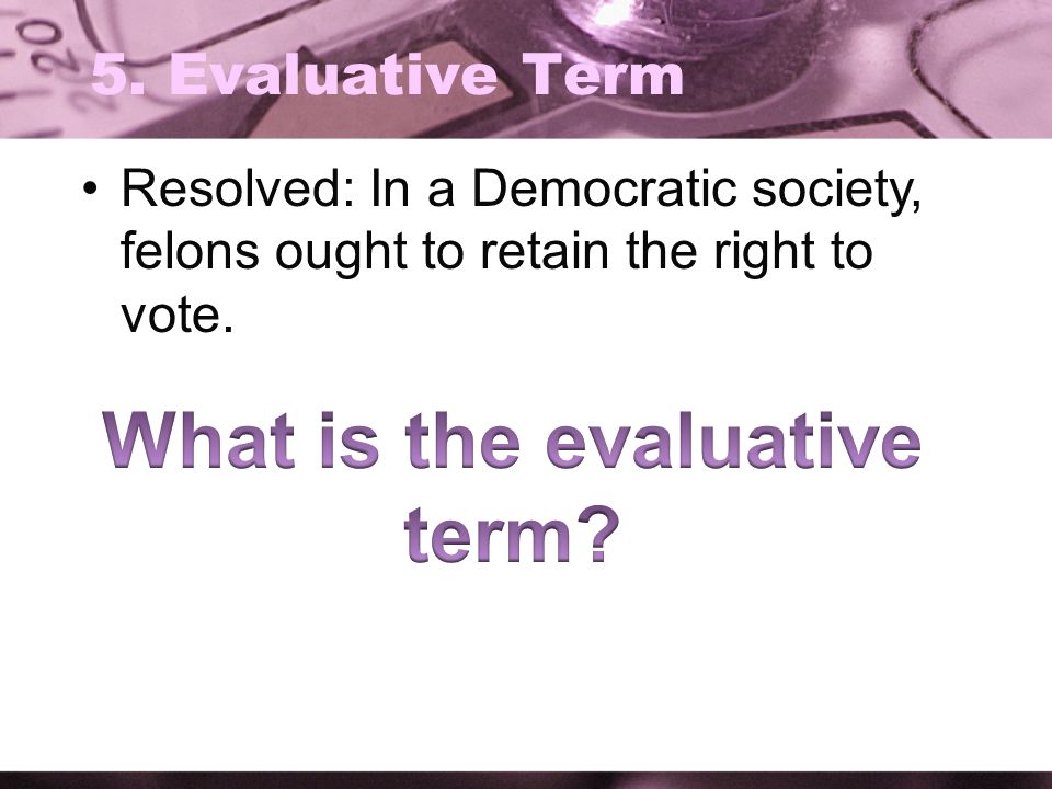 5. Evaluative Term Resolved: In a Democratic society, felons ought to retain the right to vote.