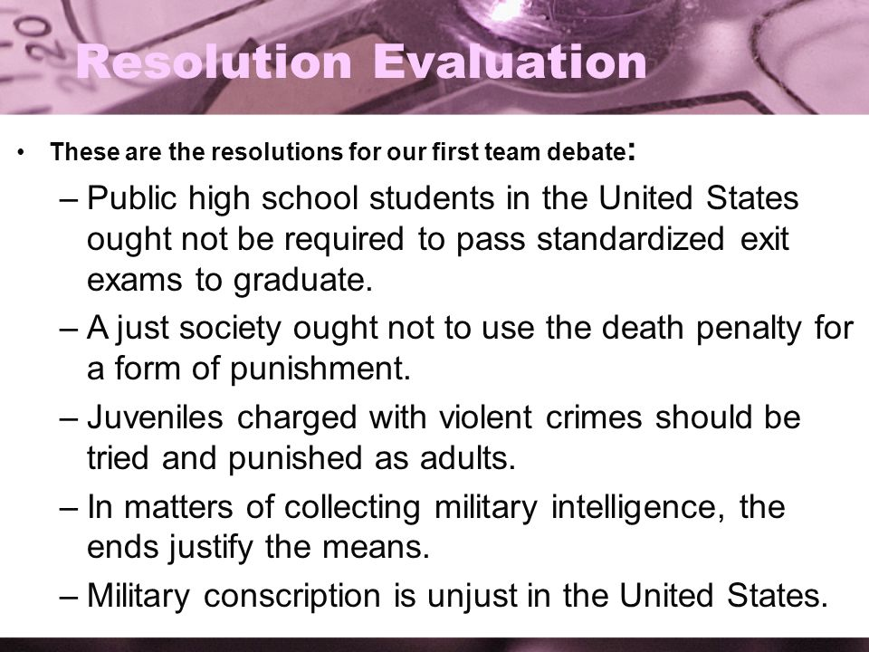 Resolution Evaluation These are the resolutions for our first team debate : –Public high school students in the United States ought not be required to