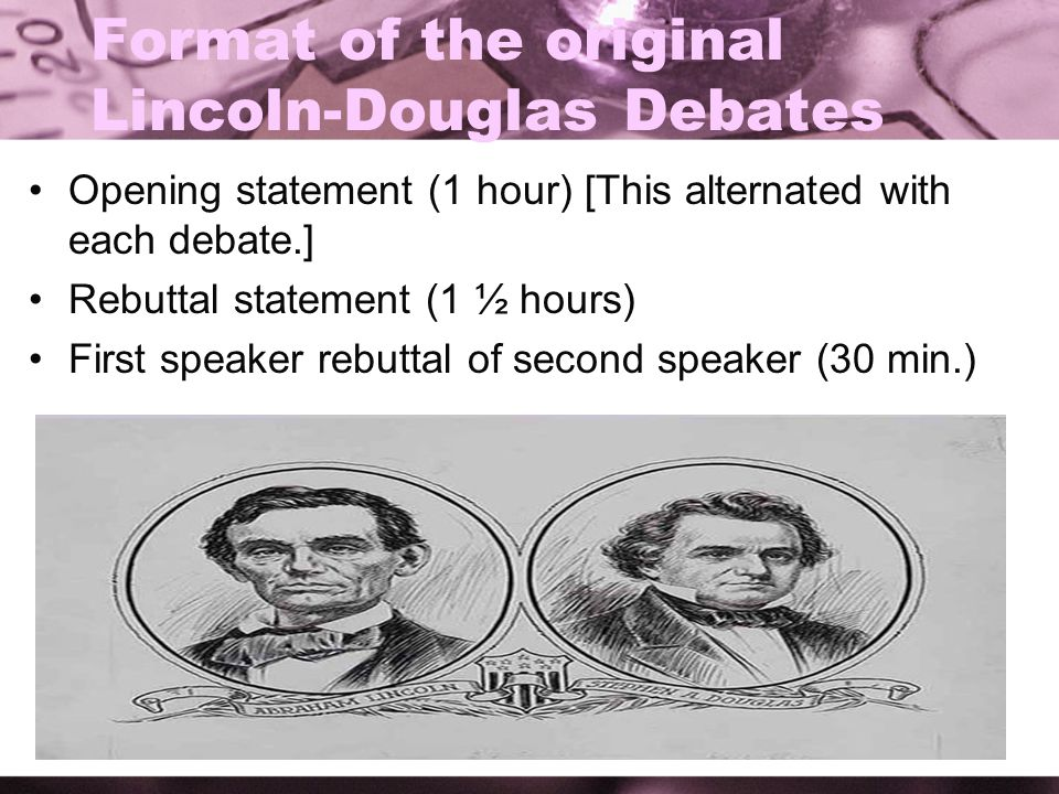 Format of the original Lincoln-Douglas Debates Opening statement (1 hour) [This alternated with each debate.] Rebuttal statement (1 ½ hours) First spe