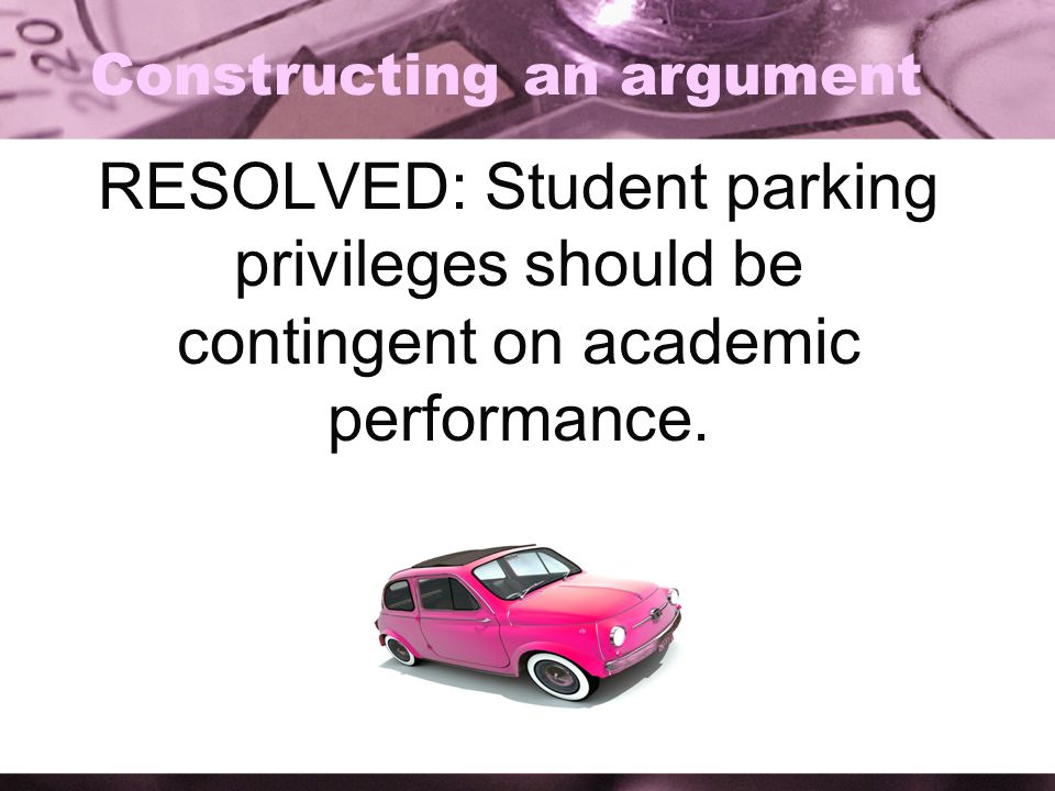 Constructing an argument RESOLVED: Student parking privileges should be contingent on academic performance.