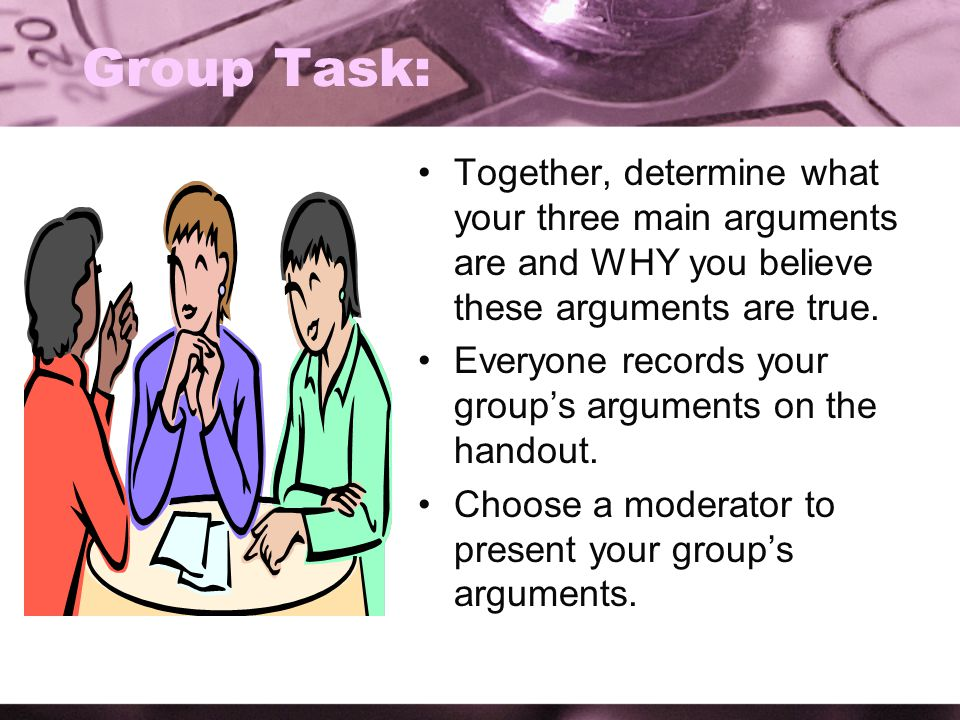 Group Task: Together, determine what your three main arguments are and WHY you believe these arguments are true. Everyone records your group's argumen