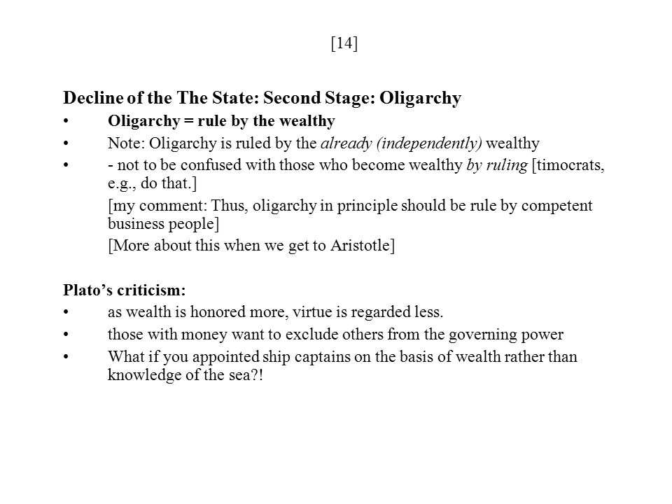 [14] Decline of the The State: Second Stage: Oligarchy Oligarchy = rule by the wealthy Note: Oligarchy is ruled by the already (independently) wealthy - not to be confused with those who become wealthy by ruling [timocrats, e.g., do that.] [my comment: Thus, oligarchy in principle should be rule by competent business people] [More about this when we get to Aristotle] Plato's criticism: as wealth is honored more, virtue is regarded less.