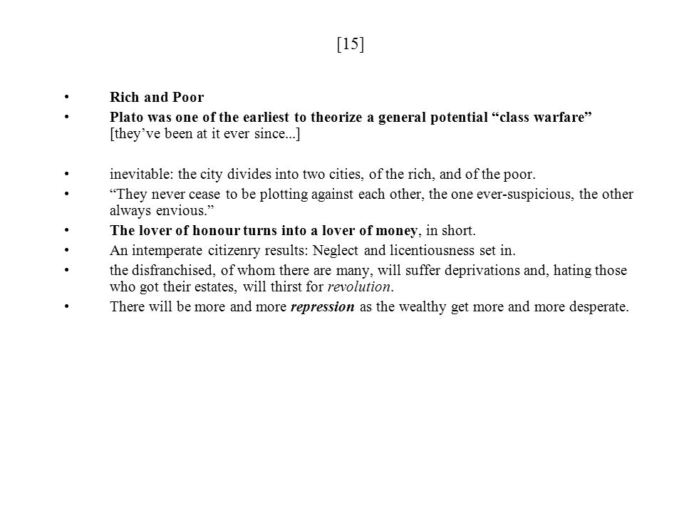[15] Rich and Poor Plato was one of the earliest to theorize a general potential class warfare [they've been at it ever since...] inevitable: the city divides into two cities, of the rich, and of the poor.