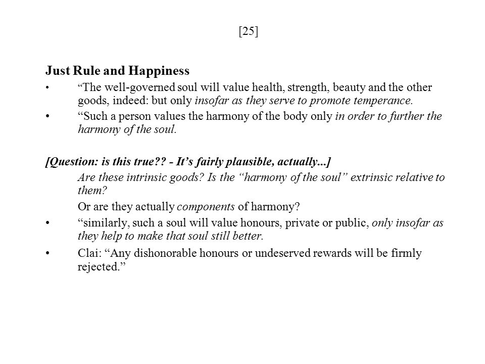 [25] Just Rule and Happiness The well-governed soul will value health, strength, beauty and the other goods, indeed: but only insofar as they serve to promote temperance.