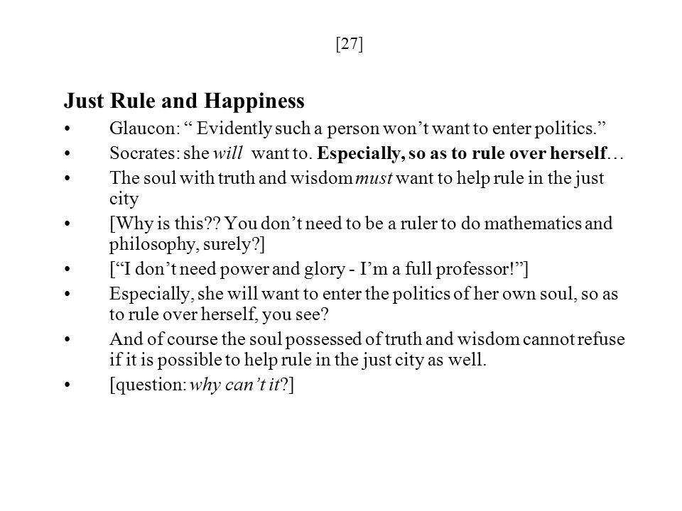 [27] Just Rule and Happiness Glaucon: Evidently such a person won't want to enter politics. Socrates: she will want to.