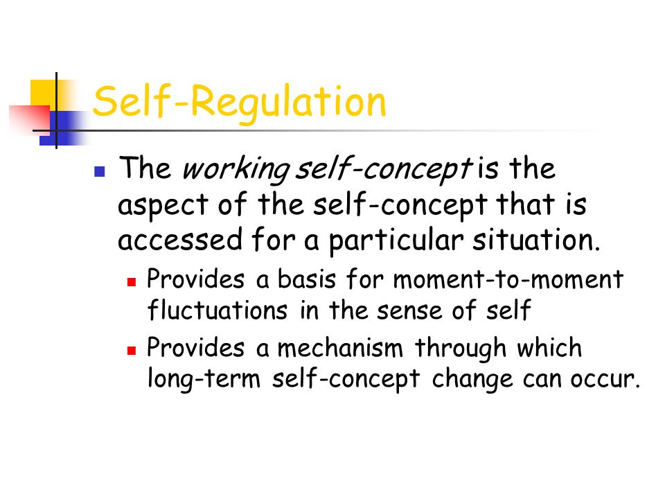 Self-Regulation The working self-concept is the aspect of the self-concept that is accessed for a particular situation. Provides a basis for moment-to