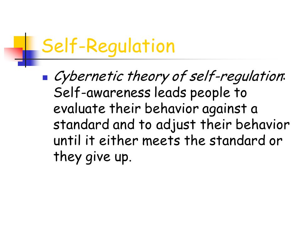 Self-Regulation Cybernetic theory of self-regulation: Self-awareness leads people to evaluate their behavior against a standard and to adjust their be