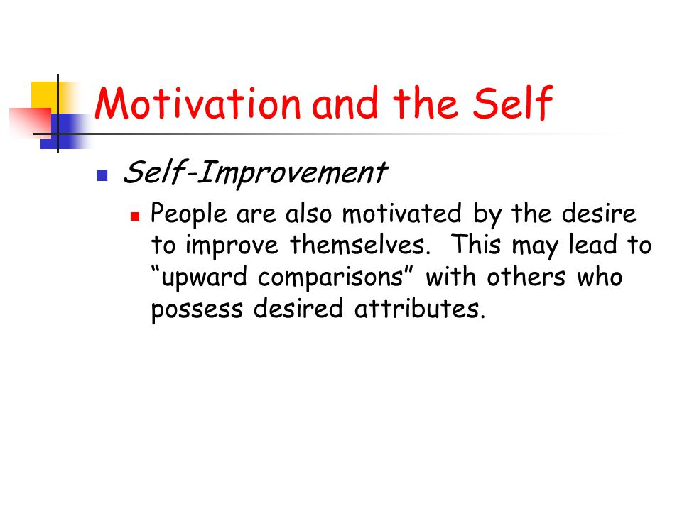 """Motivation and the Self Self-Improvement People are also motivated by the desire to improve themselves. This may lead to """"upward comparisons"""" with oth"""