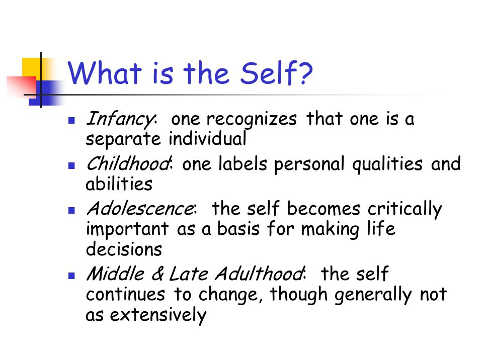What is the Self? Infancy: one recognizes that one is a separate individual Childhood: one labels personal qualities and abilities Adolescence: the se