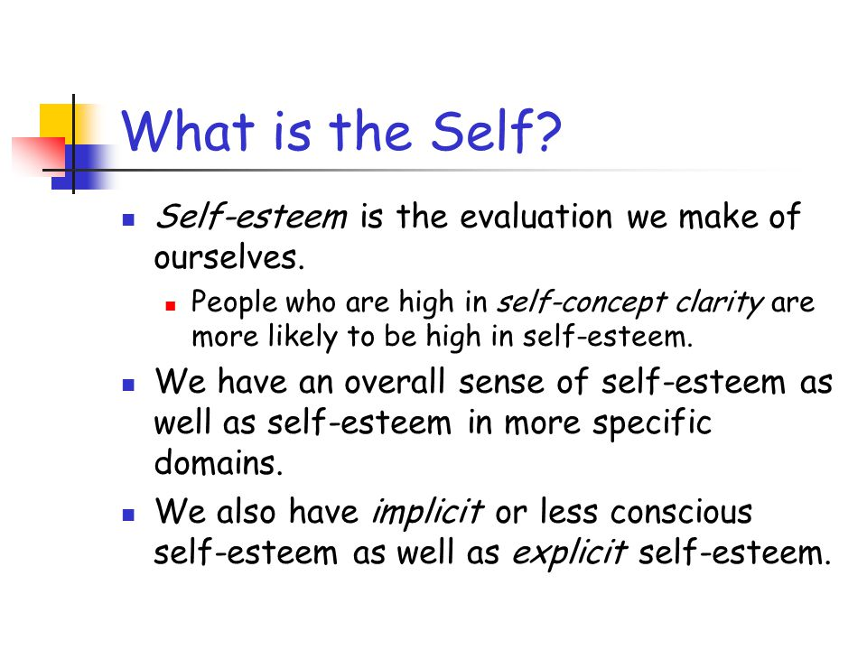 What is the Self? Self-esteem is the evaluation we make of ourselves. People who are high in self-concept clarity are more likely to be high in self-e