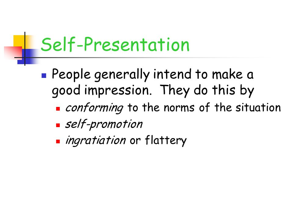 Self-Presentation People generally intend to make a good impression. They do this by conforming to the norms of the situation self-promotion ingratiat