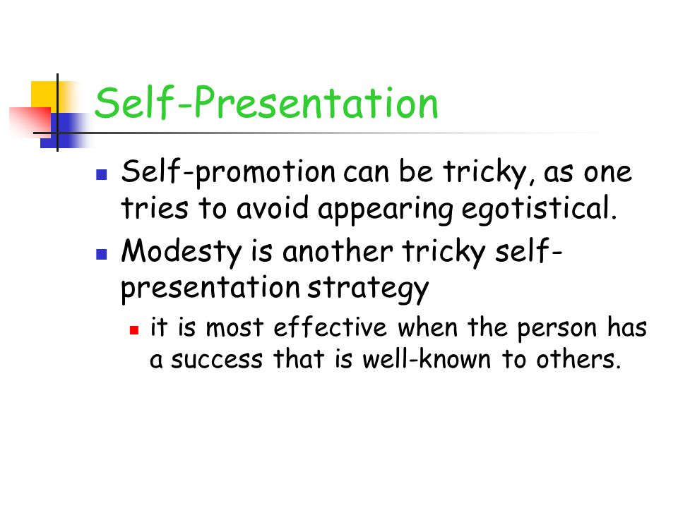 Self-Presentation Self-promotion can be tricky, as one tries to avoid appearing egotistical. Modesty is another tricky self- presentation strategy it