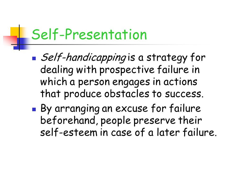 Self-Presentation Self-handicapping is a strategy for dealing with prospective failure in which a person engages in actions that produce obstacles to