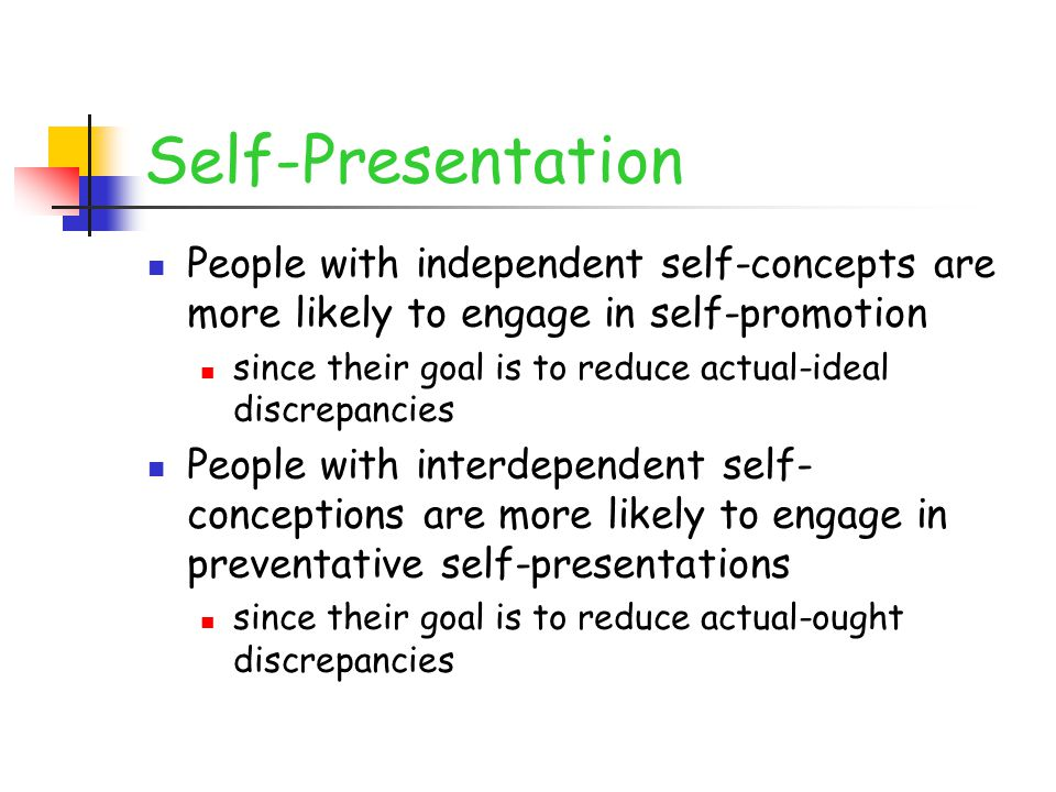 Self-Presentation People with independent self-concepts are more likely to engage in self-promotion since their goal is to reduce actual-ideal discrep