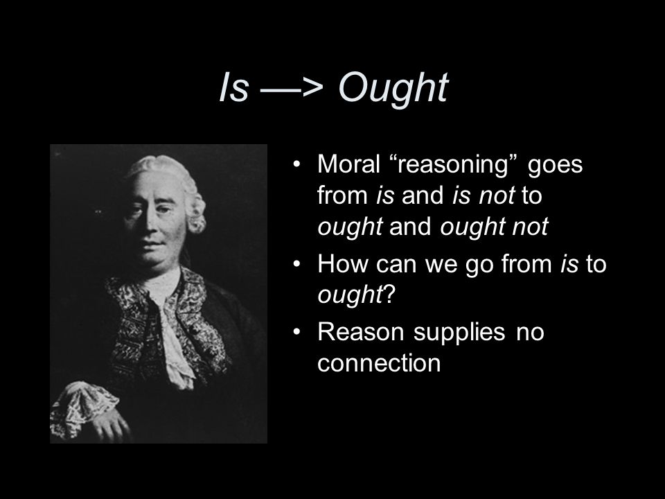 Is —> Ought Moral reasoning goes from is and is not to ought and ought not How can we go from is to ought.