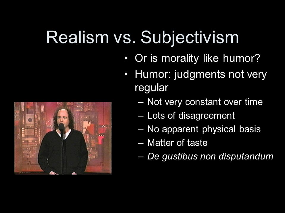 Realism vs. Subjectivism Or is morality like humor.