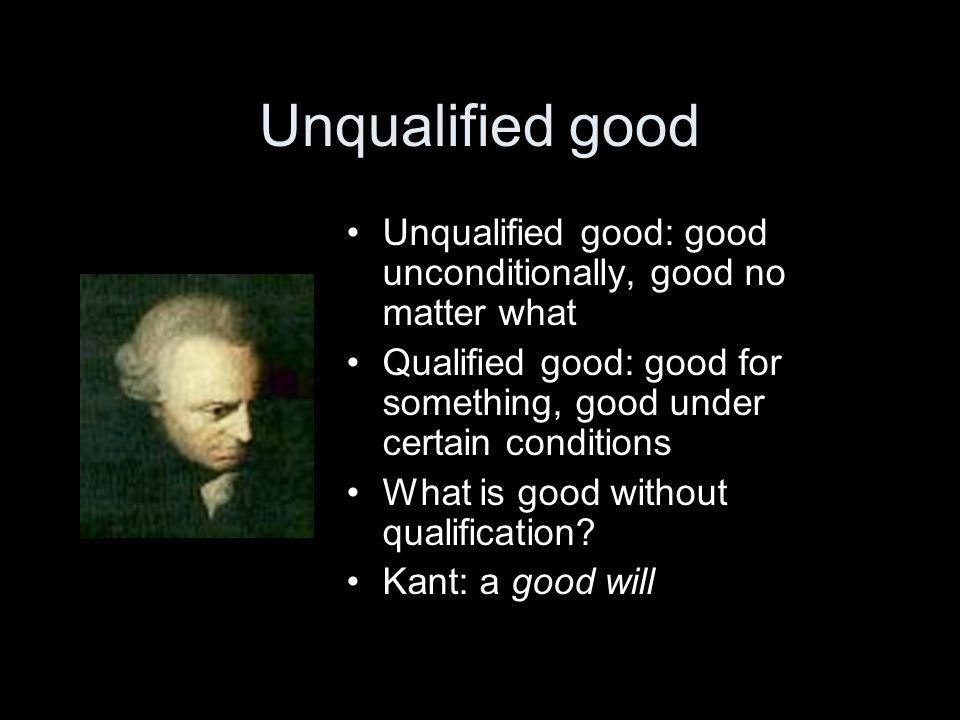 Unqualified good Unqualified good: good unconditionally, good no matter what Qualified good: good for something, good under certain conditions What is good without qualification.