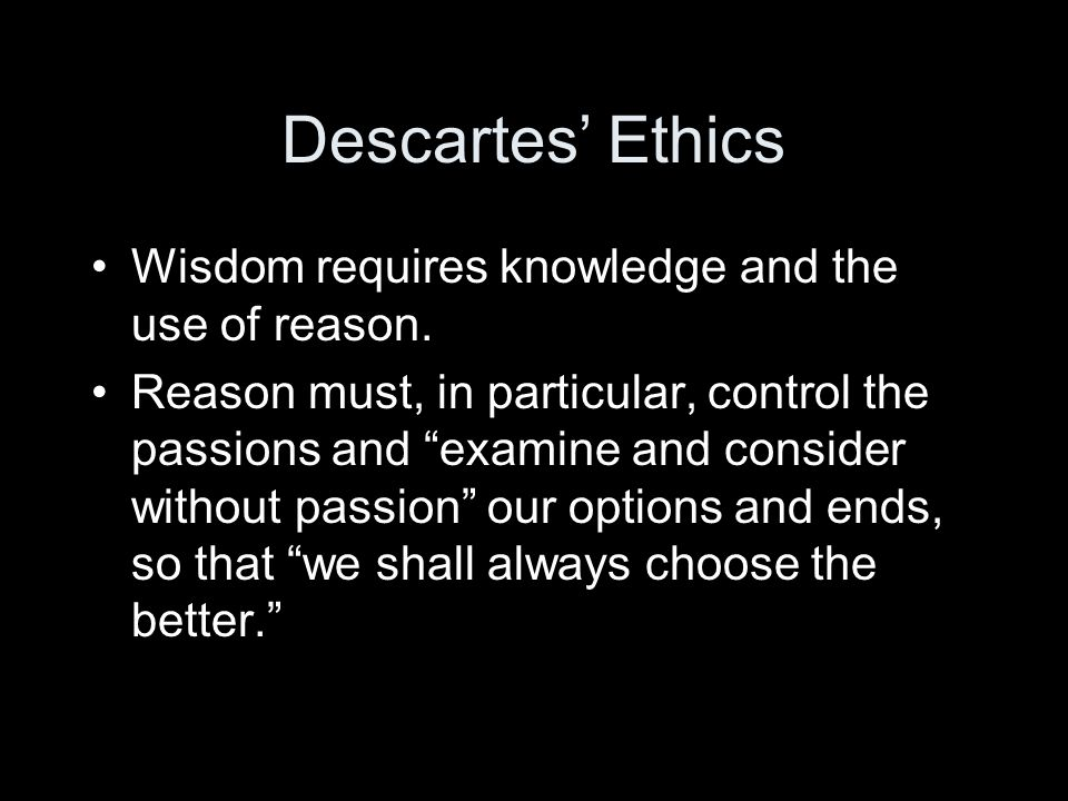 Descartes' Ethics Wisdom requires knowledge and the use of reason.