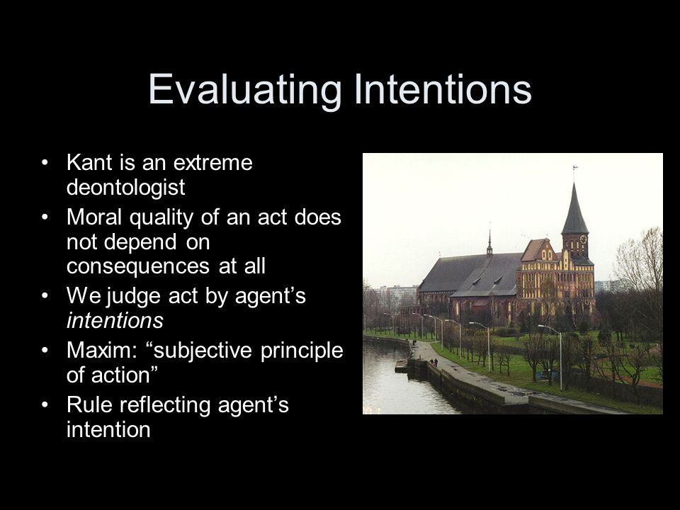 Evaluating Intentions Kant is an extreme deontologist Moral quality of an act does not depend on consequences at all We judge act by agent's intentions Maxim: subjective principle of action Rule reflecting agent's intention