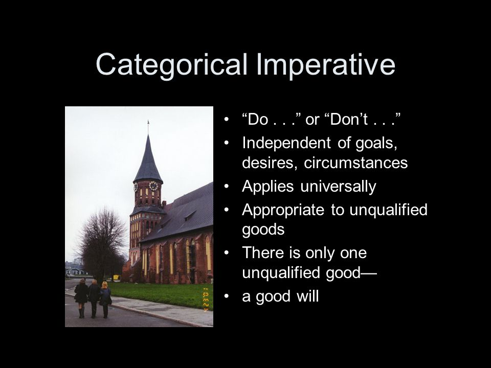 Categorical Imperative Do... or Don't... Independent of goals, desires, circumstances Applies universally Appropriate to unqualified goods There is only one unqualified good— a good will