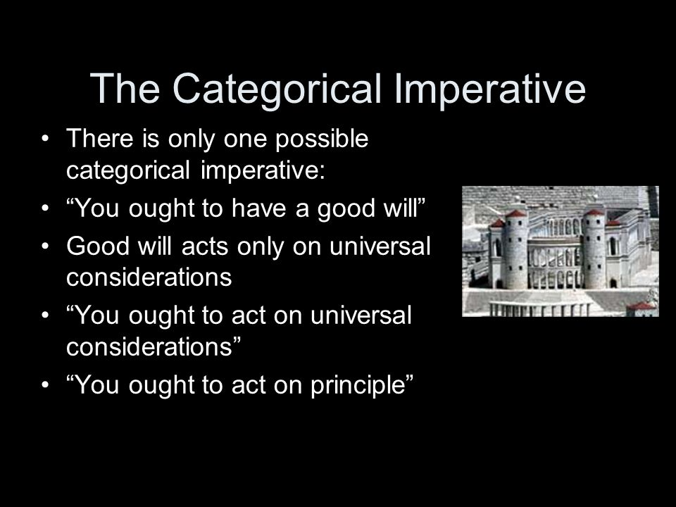 The Categorical Imperative There is only one possible categorical imperative: You ought to have a good will Good will acts only on universal considerations You ought to act on universal considerations You ought to act on principle