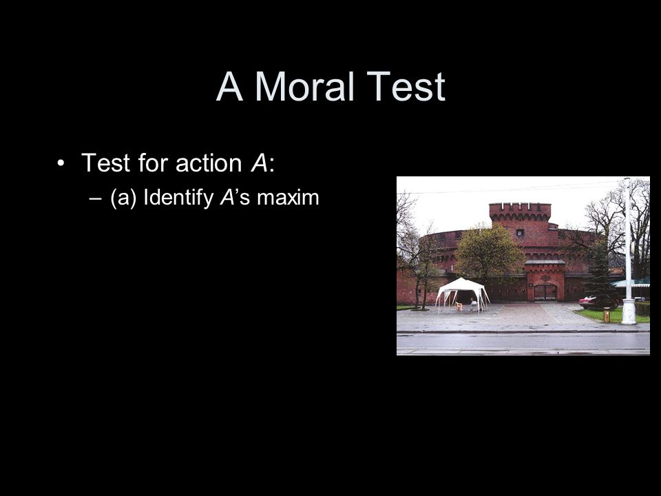 A Moral Test Test for action A: –(a) Identify A's maxim